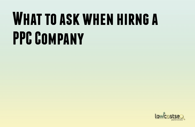 What to ask when hiring a PPC Company