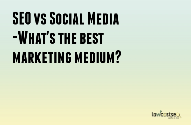 SEO vs Social Media -What's the best marketing medium?