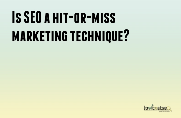 Is SEO a hit-or-miss marketing technique?