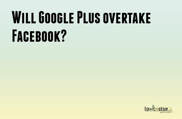 Will Google Plus overtake Facebook?