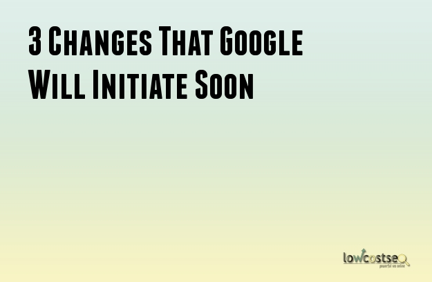 3 Changes That Google Will Initiate Soon