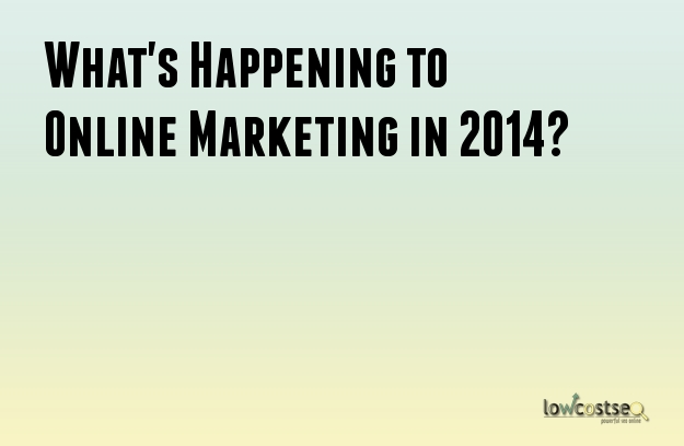 What's Happening to Online Marketing in 2014?