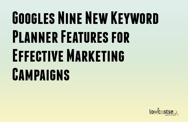 Google's Nine New Keyword Planner Features for Effective Marketing Campaigns