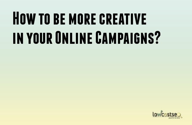 How to be more creative in your Online Campaigns?