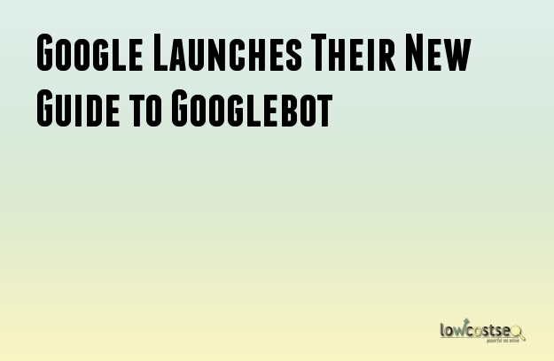 Google Launches Their New Guide to Googlebot