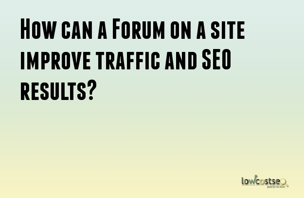 How can a Forum on a site improve traffic and SEO results?