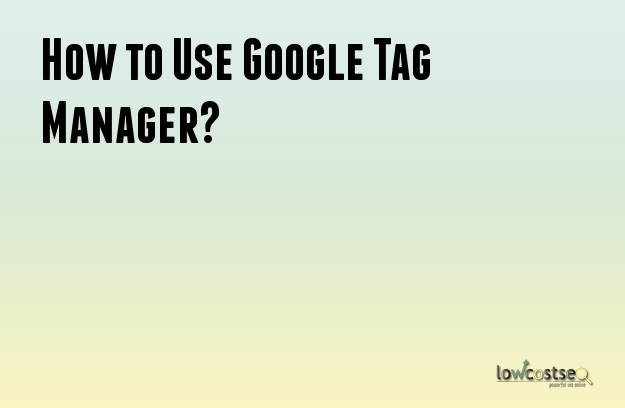 How to Use Google Tag Manager?