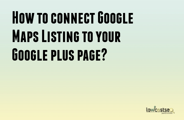 How to connect Google Maps Listing to your Google plus page?