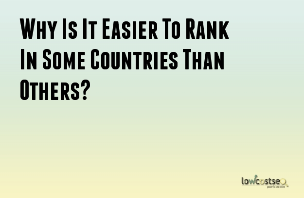 Why Is It Easier To Rank In Some Countries Than Others?