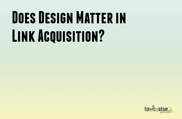 Does Design Matter in Link Acquisition?