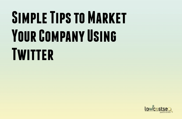 Simple Tips to Market Your Company Using Twitter