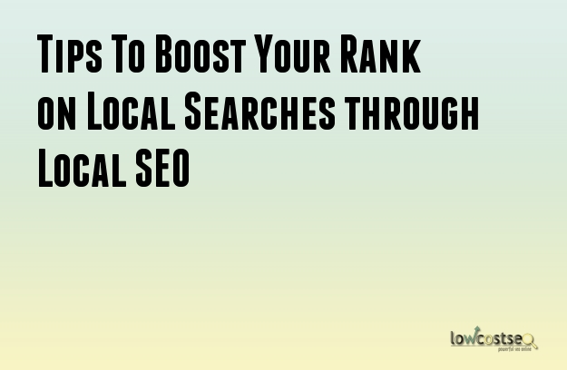 Tips To Boost Your Rank on Local Searches through Local SEO
