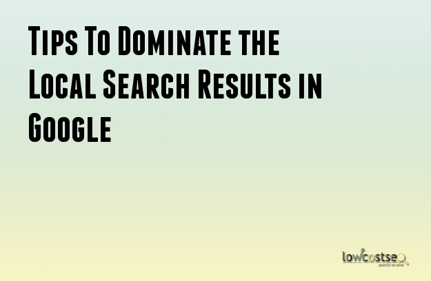 Tips To Dominate the Local Search Results in Google