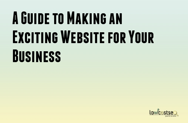 A Guide to Making an Exciting Website for Your Business