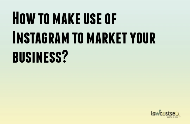 How to make use of Instagram to market your business?