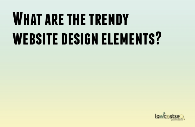 What are the trendy website design elements?