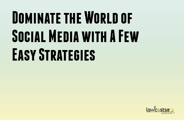 Dominate the World of Social Media with A Few Easy Strategies