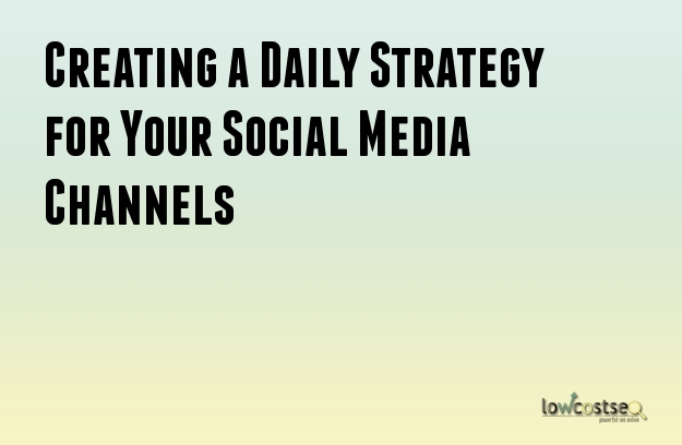 Creating a Daily Strategy for Your Social Media Channels