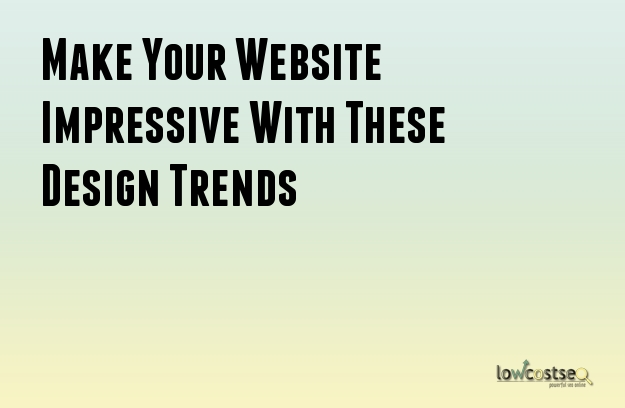 Make Your Website Impressive With These Design Trends