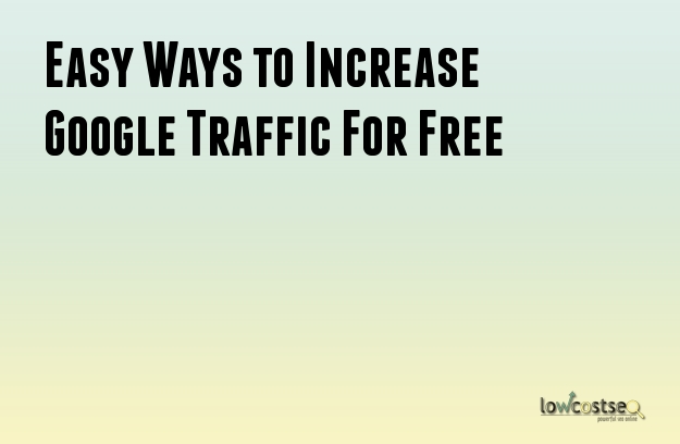 Easy Ways to Increase Google Traffic For Free