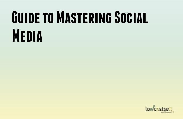 Guide to Mastering Social Media