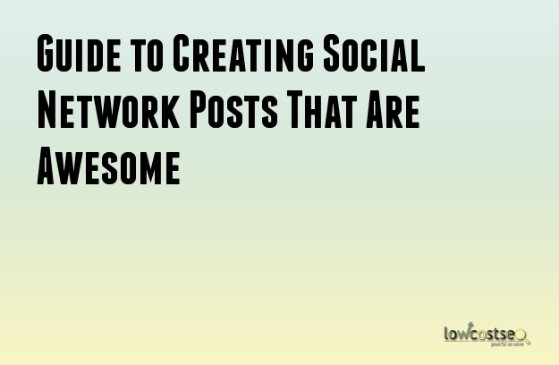 Guide to Creating Social Network Posts That Are Awesome