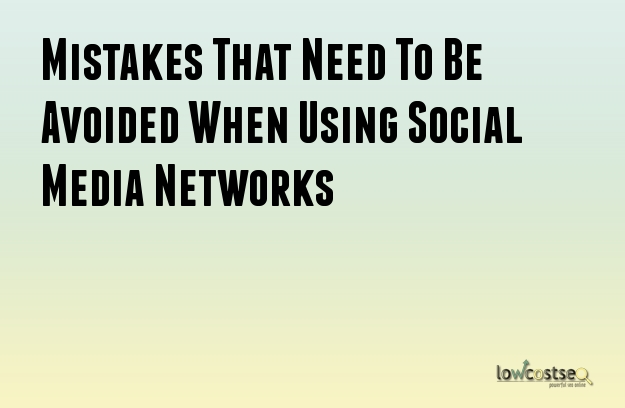 Mistakes That Need To Be Avoided When Using Social Media Networks