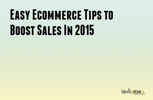 Easy Ecommerce Tips to Boost Sales In 2015