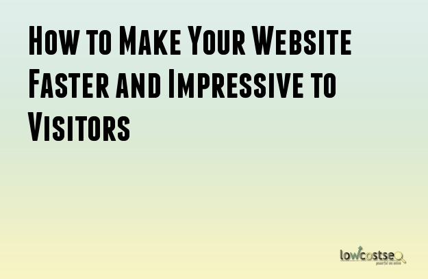 How to Make Your Website Faster and Impressive to Visitors