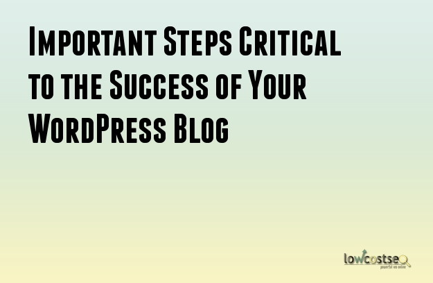 Important Steps Critical to the Success of Your WordPress Blog