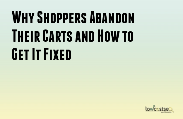 Why Shoppers Abandon Their Carts and How to Get It Fixed