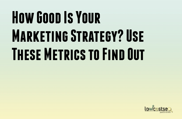 How Good Is Your Marketing Strategy? Use These Metrics to Find Out