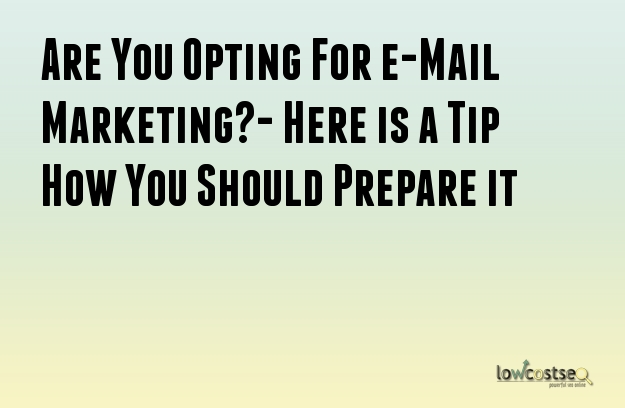 Are You Opting For e-Mail Marketing?- Here is a Tip How You Should Prepare it