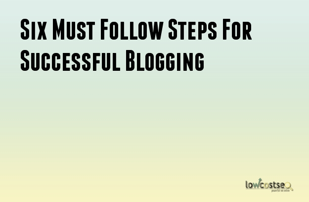 Six Must Follow Steps For Successful Blogging