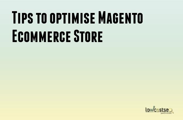 Tips to optimise Magento Ecommerce Store
