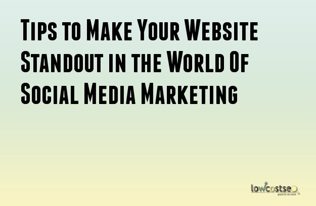 Tips to Make Your Website Standout in the World Of Social Media Marketing