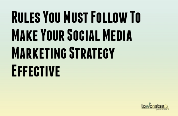 Rules You Must Follow To Make Your Social Media Marketing Strategy Effective