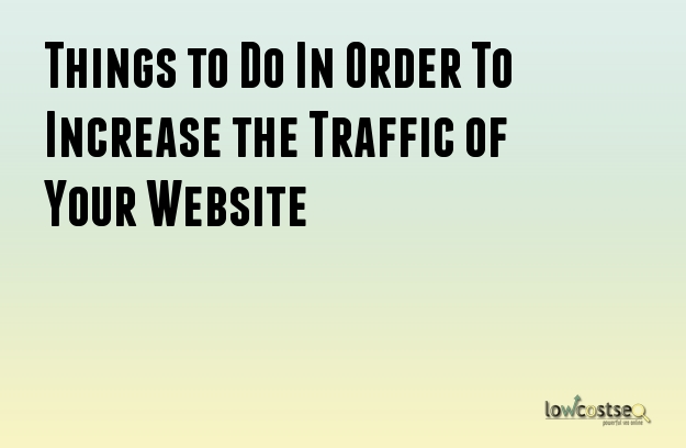 Things to Do In Order To Increase the Traffic of Your Website