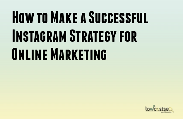 How to Make a Successful Instagram Strategy for Online Marketing