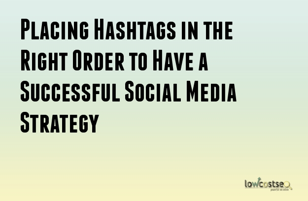 Placing Hashtags in the Right Order to Have a Successful Social Media Strategy