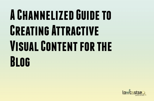 A Channelized Guide to Creating Attractive Visual Content for the Blog