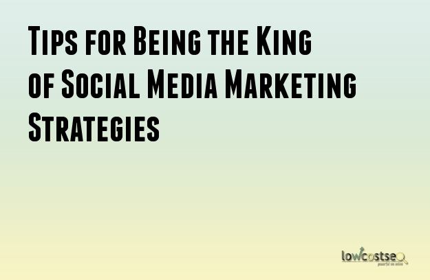 Tips for Being the King of Social Media Marketing Strategies