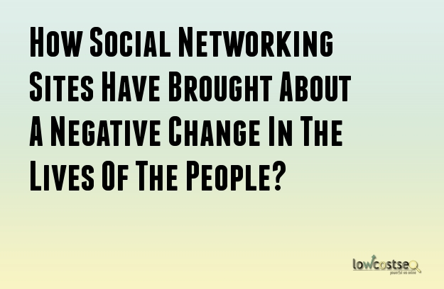 How Social Networking Sites Have Brought About A Negative Change In The Lives Of The People?