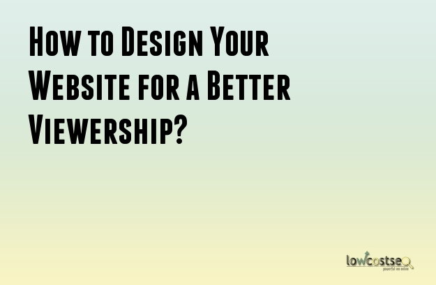 How to Design Your Website for a Better Viewership?