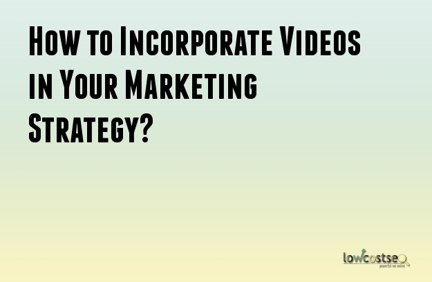 How to Incorporate Videos in Your Marketing Strategy?