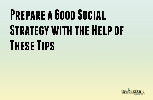 Prepare a Good Social Strategy with the Help of These Tips