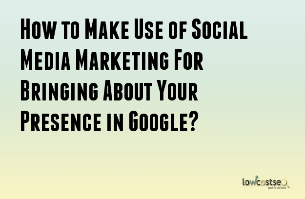 How to Make Use of Social Media Marketing For Bringing About Your Presence in Google?