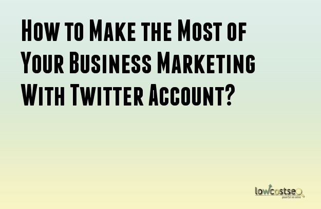 How to Make the Most of Your Business Marketing With Twitter Account?