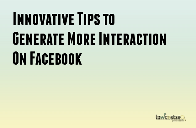 Innovative Tips to Generate More Interaction On Facebook
