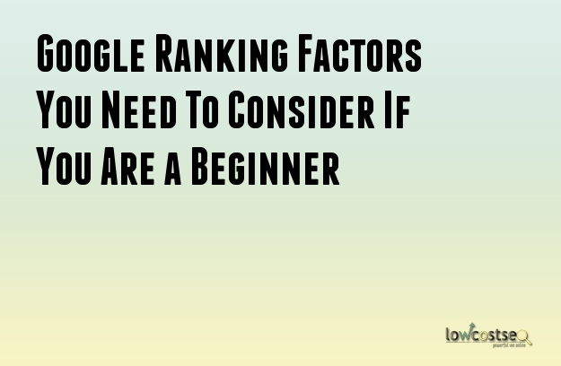 Google Ranking Factors You Need To Consider If You Are a Beginner